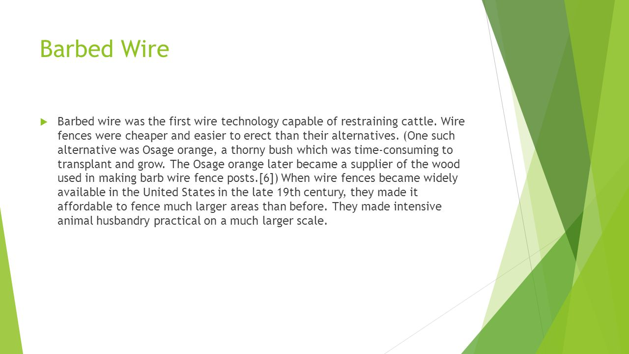 Barbed Wire  Barbed wire was the first wire technology capable of restraining cattle.