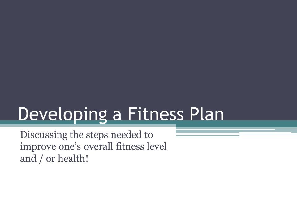 Developing a Fitness Plan Discussing the steps needed to improve one's overall fitness level and / or health!