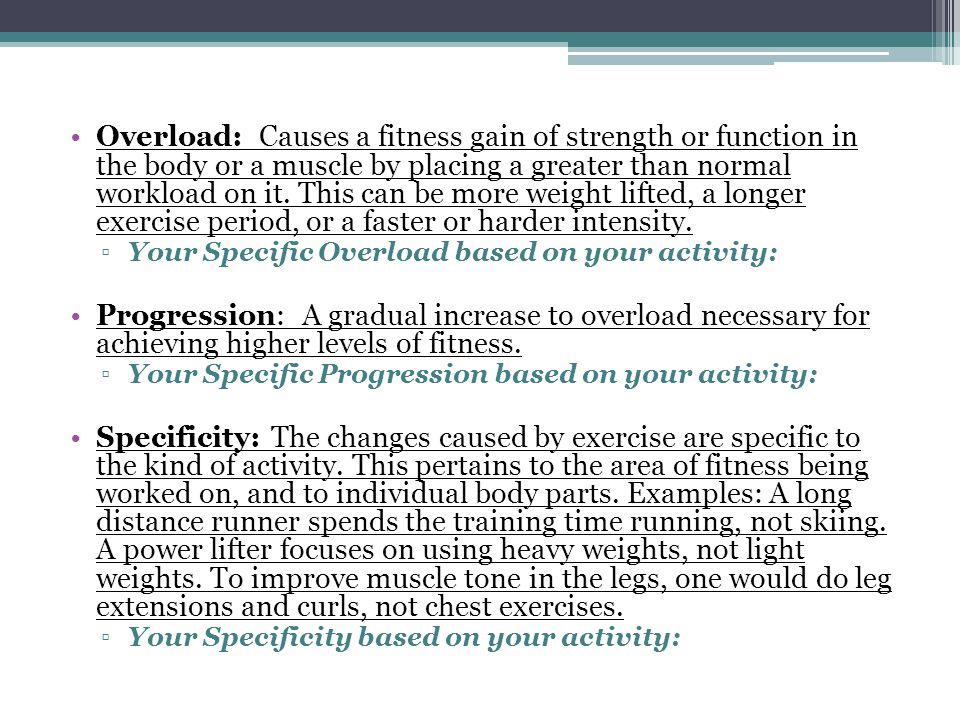 Overload: Causes a fitness gain of strength or function in the body or a muscle by placing a greater than normal workload on it.