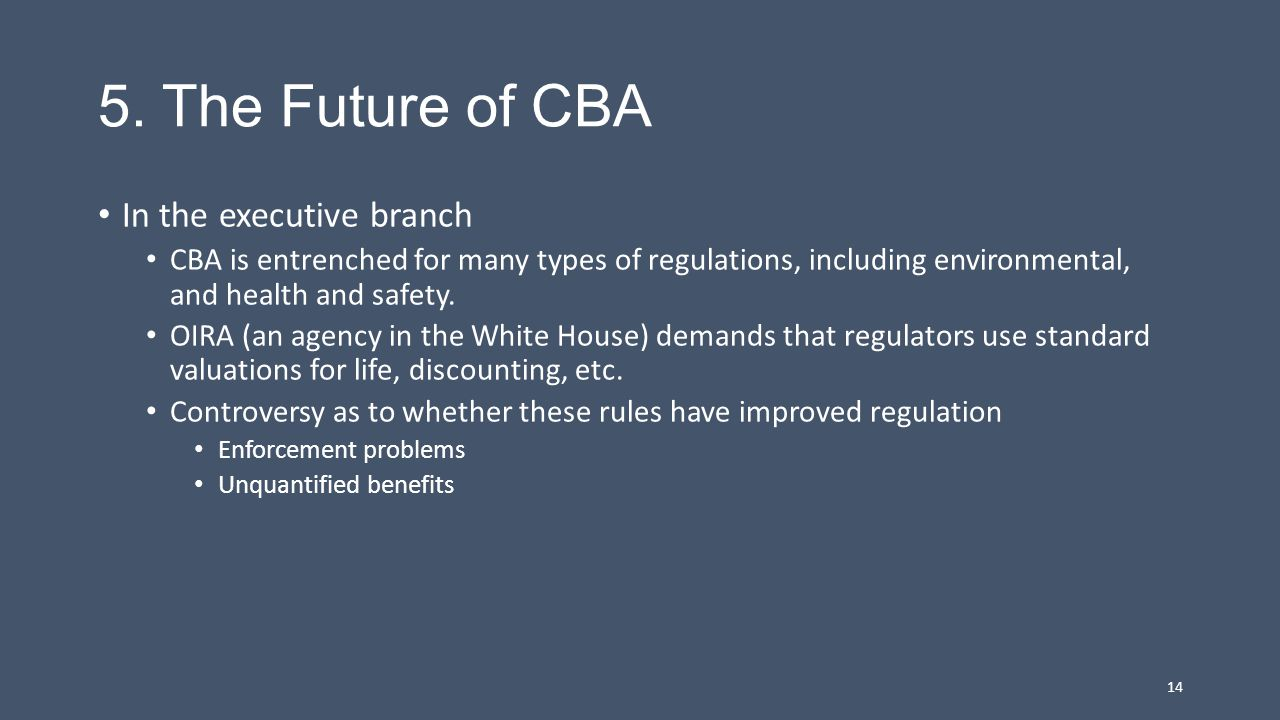 5. The Future of CBA In the executive branch CBA is entrenched for many types of regulations, including environmental, and health and safety. OIRA (an