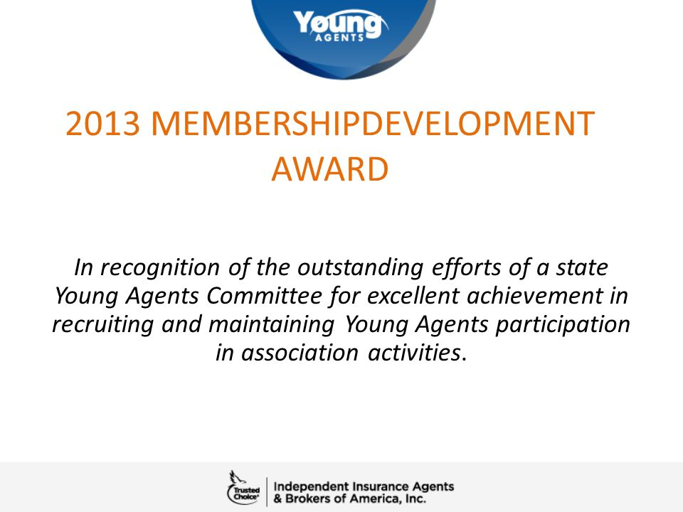 2013 MEMBERSHIPDEVELOPMENT AWARD In recognition of the outstanding efforts of a state Young Agents Committee for excellent achievement in recruiting a