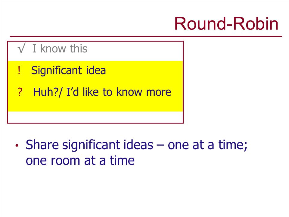 Round-Robin Share significant ideas – one at a time; one room at a time √ I know this .