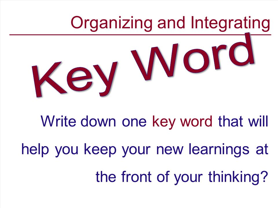 Organizing and Integrating Write down one key word that will help you keep your new learnings at the front of your thinking?