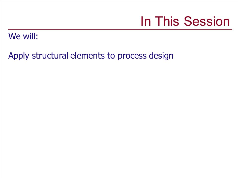 In This Session We will: Apply structural elements to process design