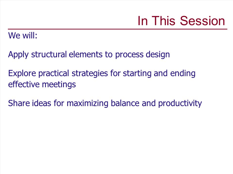 In This Session We will: Apply structural elements to process design Explore practical strategies for starting and ending effective meetings Share ideas for maximizing balance and productivity
