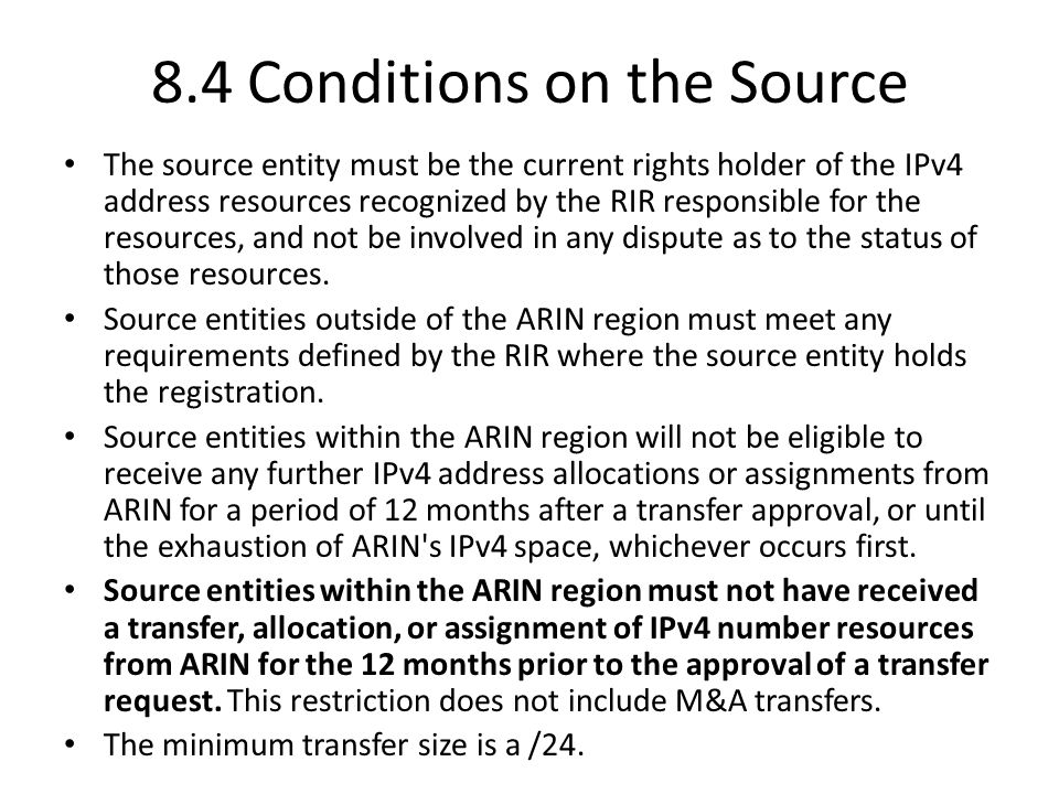 8.4 Conditions on the Source The source entity must be the current rights holder of the IPv4 address resources recognized by the RIR responsible for the resources, and not be involved in any dispute as to the status of those resources.