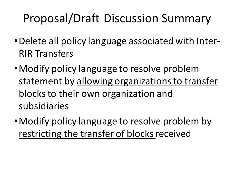 Proposal/Draft Discussion Summary Delete all policy language associated with Inter- RIR Transfers Modify policy language to resolve problem statement by allowing organizations to transfer blocks to their own organization and subsidiaries Modify policy language to resolve problem by restricting the transfer of blocks received