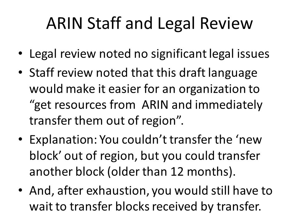 ARIN Staff and Legal Review Legal review noted no significant legal issues Staff review noted that this draft language would make it easier for an organization to get resources from ARIN and immediately transfer them out of region .