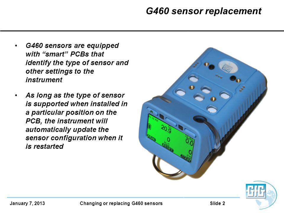 January 7, 2013 Changing or replacing G460 sensors Slide 2 G460 sensor replacement G460 sensors are equipped with smart PCBs that identify the type of sensor and other settings to the instrument As long as the type of sensor is supported when installed in a particular position on the PCB, the instrument will automatically update the sensor configuration when it is restarted