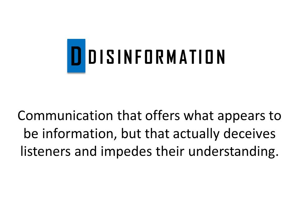DISINFORMATION Communication that offers what appears to be information, but that actually deceives listeners and impedes their understanding.