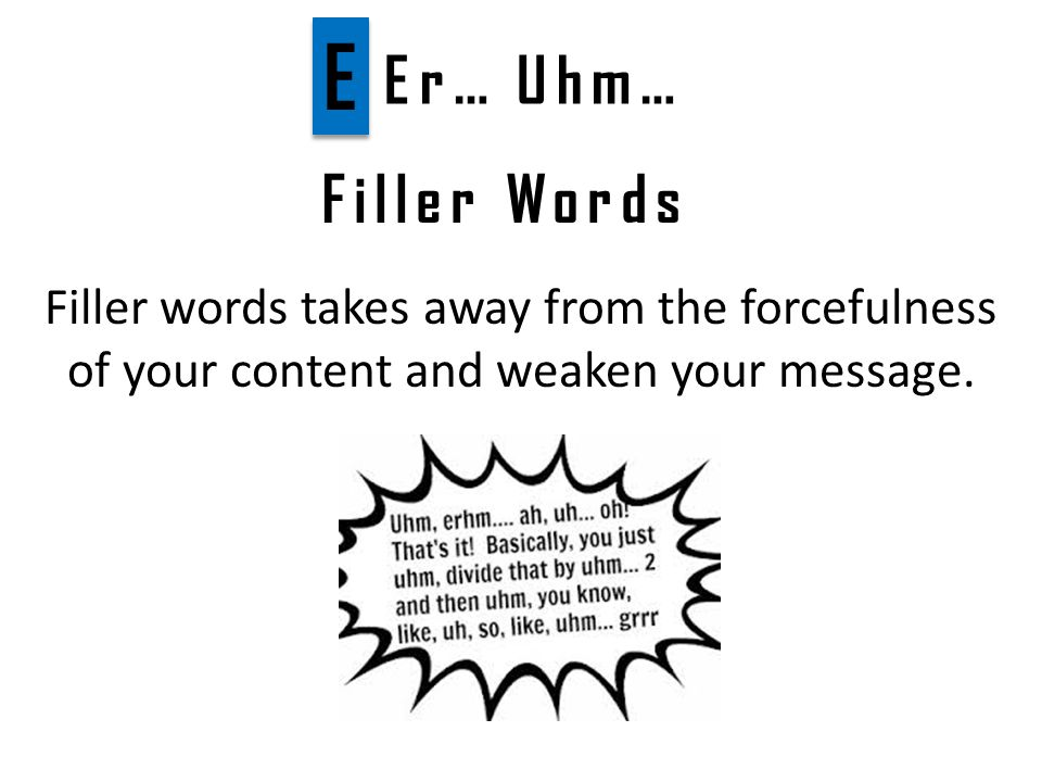 Filler Words Filler words takes away from the forcefulness of your content and weaken your message.