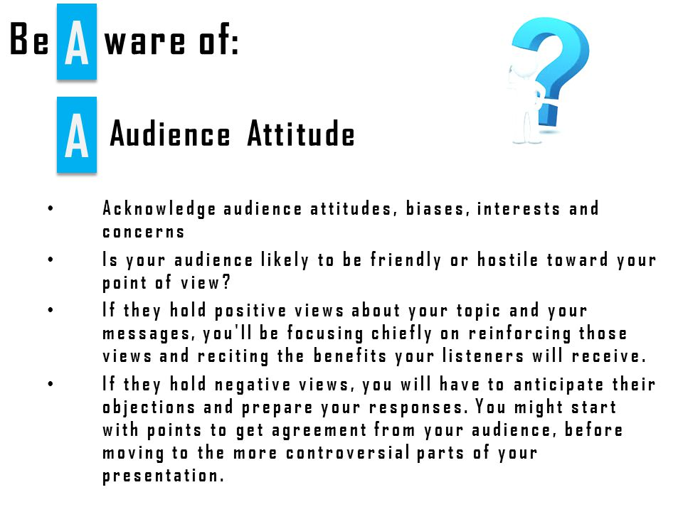 A A Audience Attitude Be A A ware of: Acknowledge audience attitudes, biases, interests and concerns Is your audience likely to be friendly or hostile toward your point of view.