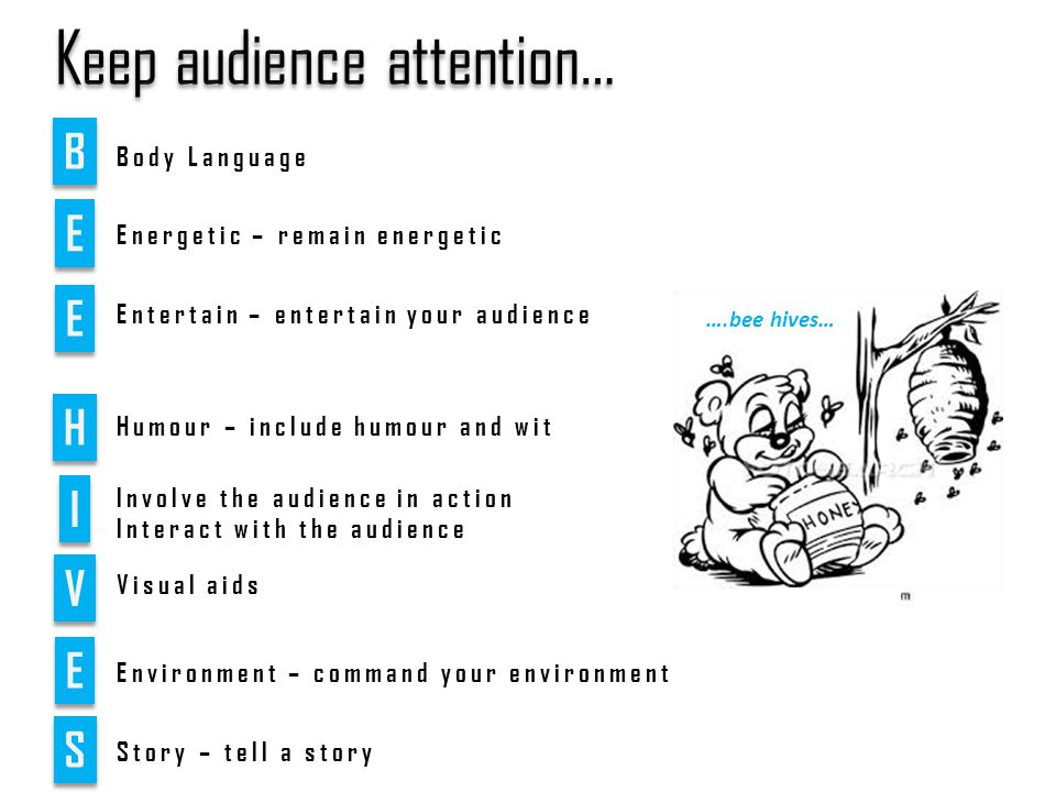 B B E E E E H H I I V V Involve the audience in action Interact with the audience Visual aids E E Environment – command your environment Energetic – remain energetic Entertain – entertain your audience S S Story – tell a story Humour – include humour and wit ….bee hives… Body Language