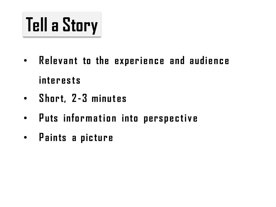 Tell a Story Relevant to the experience and audience interests Short, 2-3 minutes Puts information into perspective Paints a picture