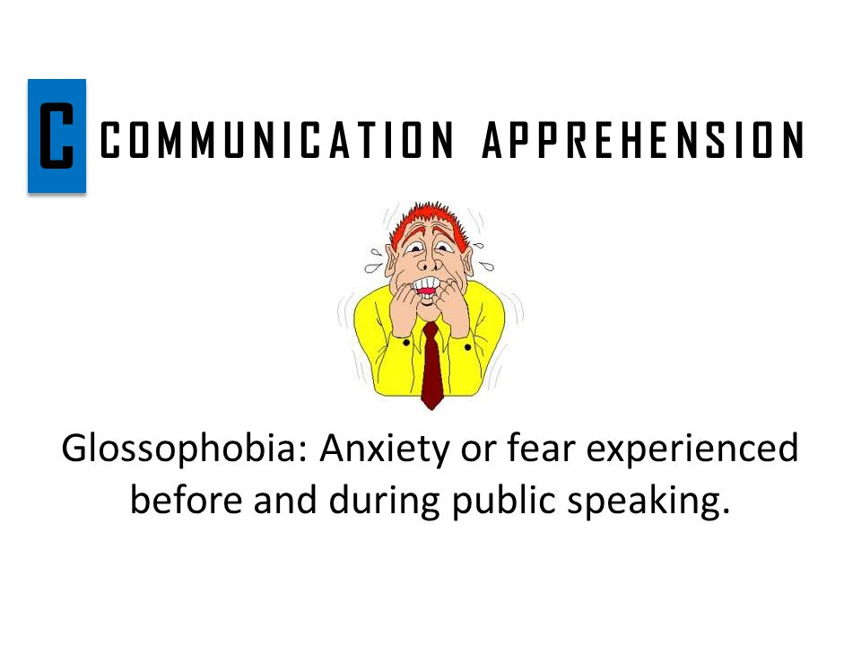 COMMUNICATION APPREHENSION Glossophobia: Anxiety or fear experienced before and during public speaking.