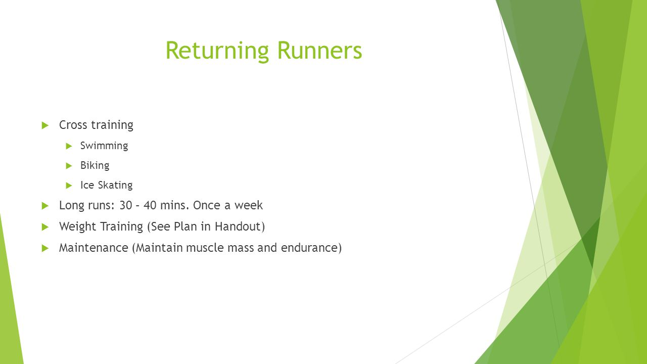 Returning Runners  Cross training  Swimming  Biking  Ice Skating  Long runs: 30 – 40 mins. Once a week  Weight Training (See Plan in Handout) 