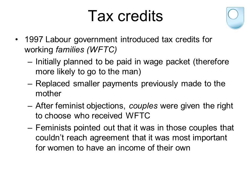 Tax credits 1997 Labour government introduced tax credits for working families (WFTC) –Initially planned to be paid in wage packet (therefore more likely to go to the man) –Replaced smaller payments previously made to the mother –After feminist objections, couples were given the right to choose who received WFTC –Feminists pointed out that it was in those couples that couldn't reach agreement that it was most important for women to have an income of their own