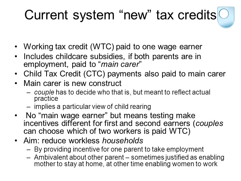 Current system new tax credits Working tax credit (WTC) paid to one wage earner Includes childcare subsidies, if both parents are in employment, paid to main carer Child Tax Credit (CTC) payments also paid to main carer Main carer is new construct –couple has to decide who that is, but meant to reflect actual practice –implies a particular view of child rearing No main wage earner but means testing make incentives different for first and second earners (couples can choose which of two workers is paid WTC) Aim: reduce workless households –By providing incentive for one parent to take employment –Ambivalent about other parent – sometimes justified as enabling mother to stay at home, at other time enabling women to work