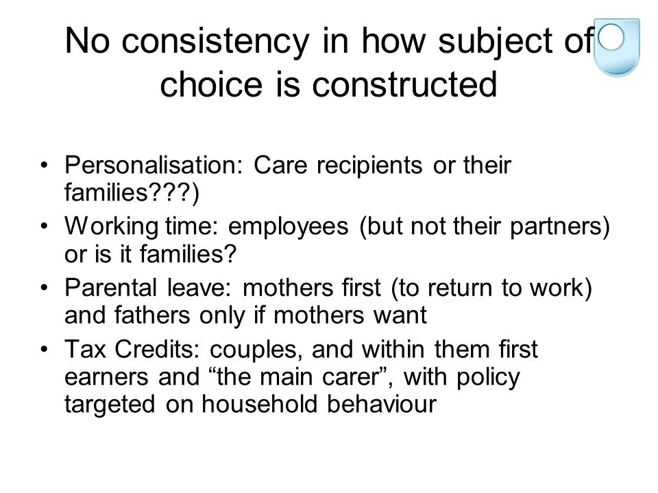 No consistency in how subject of choice is constructed Personalisation: Care recipients or their families???) Working time: employees (but not their partners) or is it families.