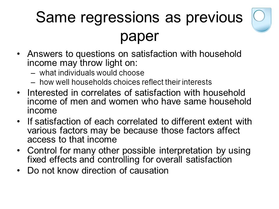 Same regressions as previous paper Answers to questions on satisfaction with household income may throw light on: –what individuals would choose –how well households choices reflect their interests Interested in correlates of satisfaction with household income of men and women who have same household income If satisfaction of each correlated to different extent with various factors may be because those factors affect access to that income Control for many other possible interpretation by using fixed effects and controlling for overall satisfaction Do not know direction of causation