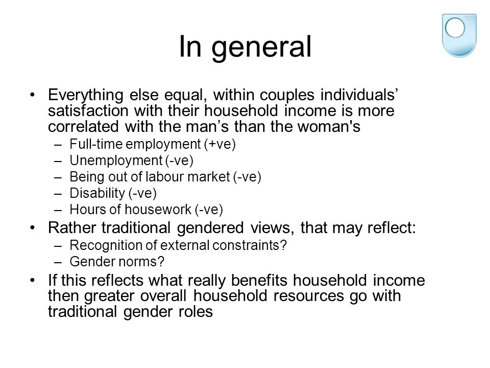 In general Everything else equal, within couples individuals' satisfaction with their household income is more correlated with the man's than the woman s –Full-time employment (+ve) –Unemployment (-ve) –Being out of labour market (-ve) –Disability (-ve) –Hours of housework (-ve) Rather traditional gendered views, that may reflect: –Recognition of external constraints.