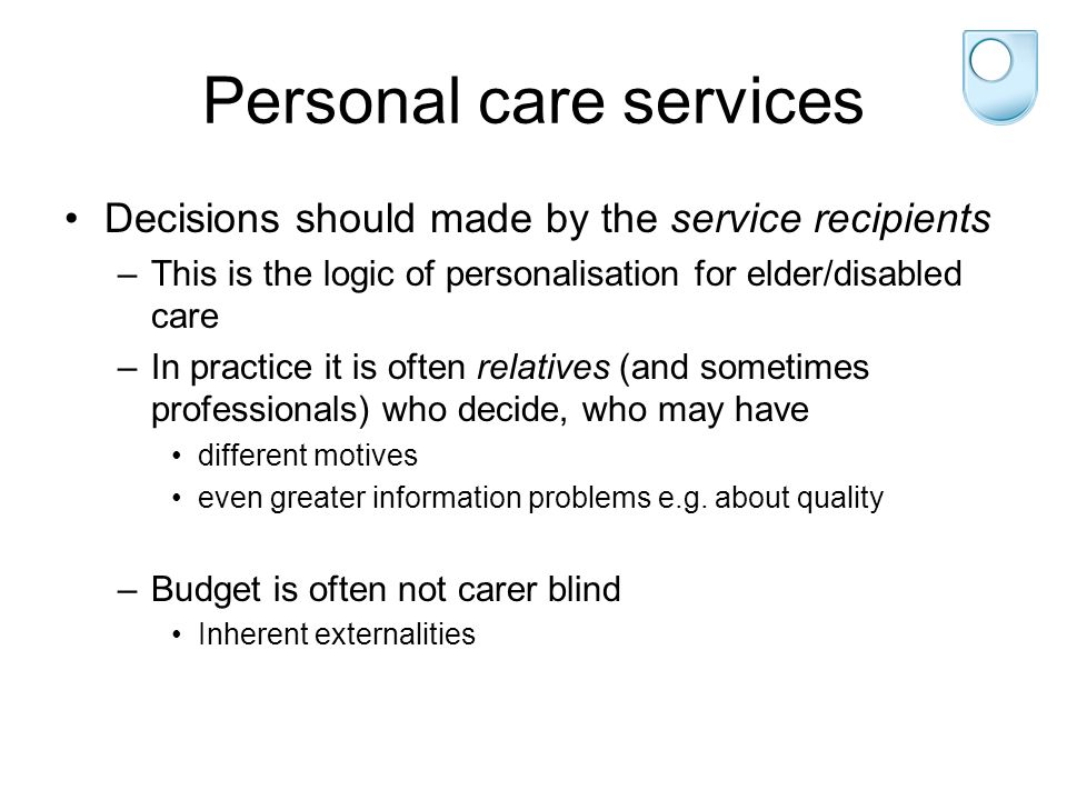 Personal care services Decisions should made by the service recipients –This is the logic of personalisation for elder/disabled care –In practice it is often relatives (and sometimes professionals) who decide, who may have different motives even greater information problems e.g.