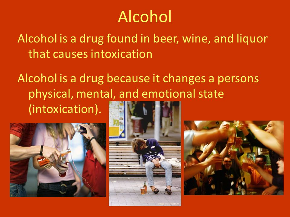 Alcohol is a drug found in beer, wine, and liquor that causes intoxication Alcohol is a drug because it changes a persons physical, mental, and emotional state (intoxication).