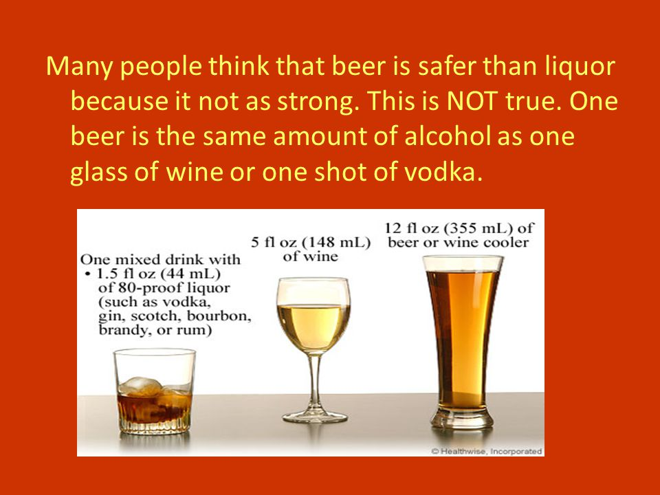 Many people think that beer is safer than liquor because it not as strong.