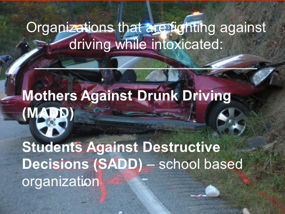Organizations that are fighting against driving while intoxicated: ____________________________ Mothers Against Drunk Driving (MADD) Students Against Destructive Decisions (SADD) – school based organization