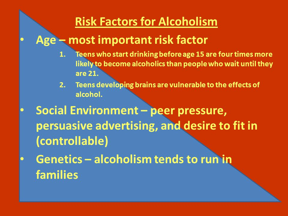 Risk Factors for Alcoholism Age – most important risk factor 1.Teens who start drinking before age 15 are four times more likely to become alcoholics than people who wait until they are 21.