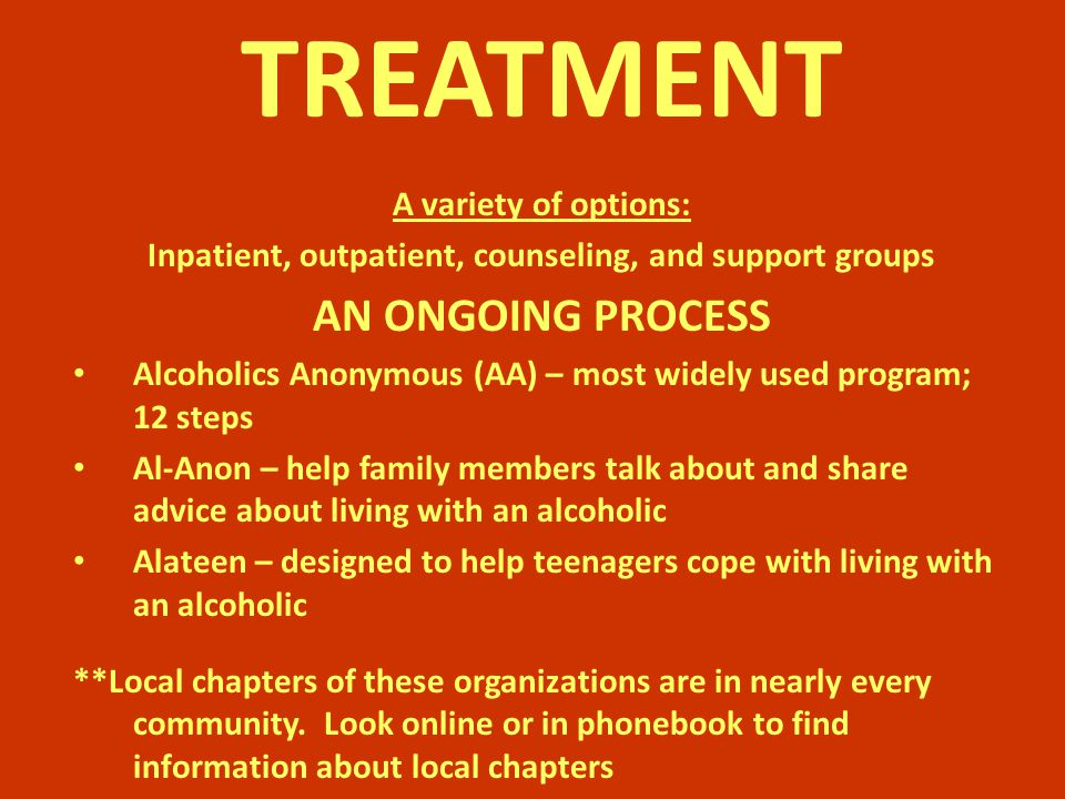 TREATMENT A variety of options: Inpatient, outpatient, counseling, and support groups AN ONGOING PROCESS Alcoholics Anonymous (AA) – most widely used program; 12 steps Al-Anon – help family members talk about and share advice about living with an alcoholic Alateen – designed to help teenagers cope with living with an alcoholic **Local chapters of these organizations are in nearly every community.