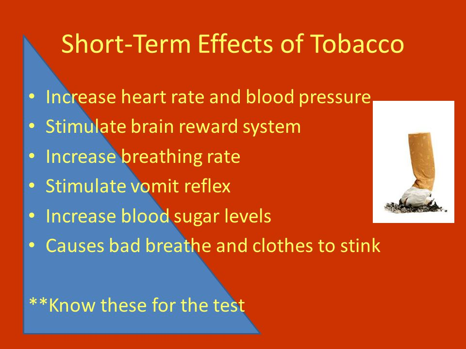 Short-Term Effects of Tobacco Increase heart rate and blood pressure Stimulate brain reward system Increase breathing rate Stimulate vomit reflex Increase blood sugar levels Causes bad breathe and clothes to stink **Know these for the test