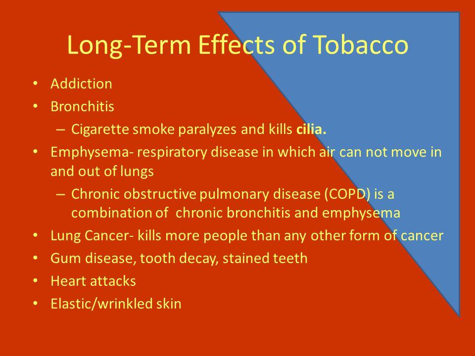 Long-Term Effects of Tobacco Addiction Bronchitis – Cigarette smoke paralyzes and kills cilia.