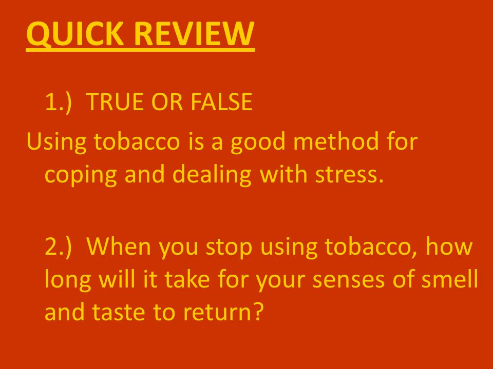 QUICK REVIEW 1.) TRUE OR FALSE Using tobacco is a good method for coping and dealing with stress.