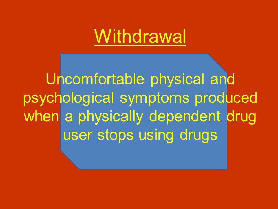 Withdrawal Uncomfortable physical and psychological symptoms produced when a physically dependent drug user stops using drugs