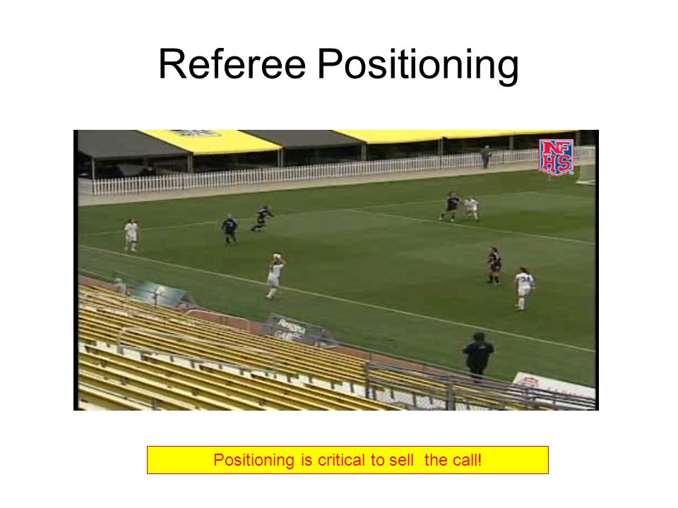 Referee Positioning Positioning is critical to sell the call!