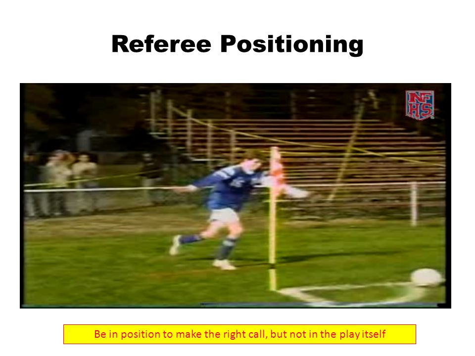 Referee Positioning Be in position to make the right call, but not in the play itself