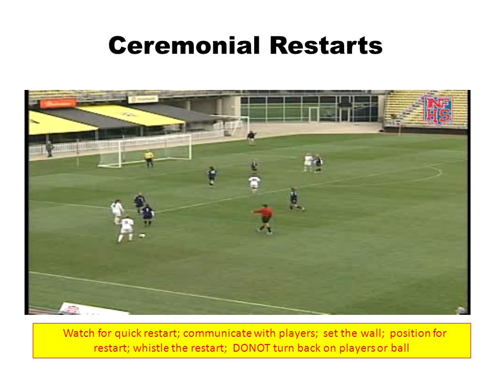 Ceremonial Restarts Watch for quick restart; communicate with players; set the wall; position for restart; whistle the restart; DONOT turn back on players or ball