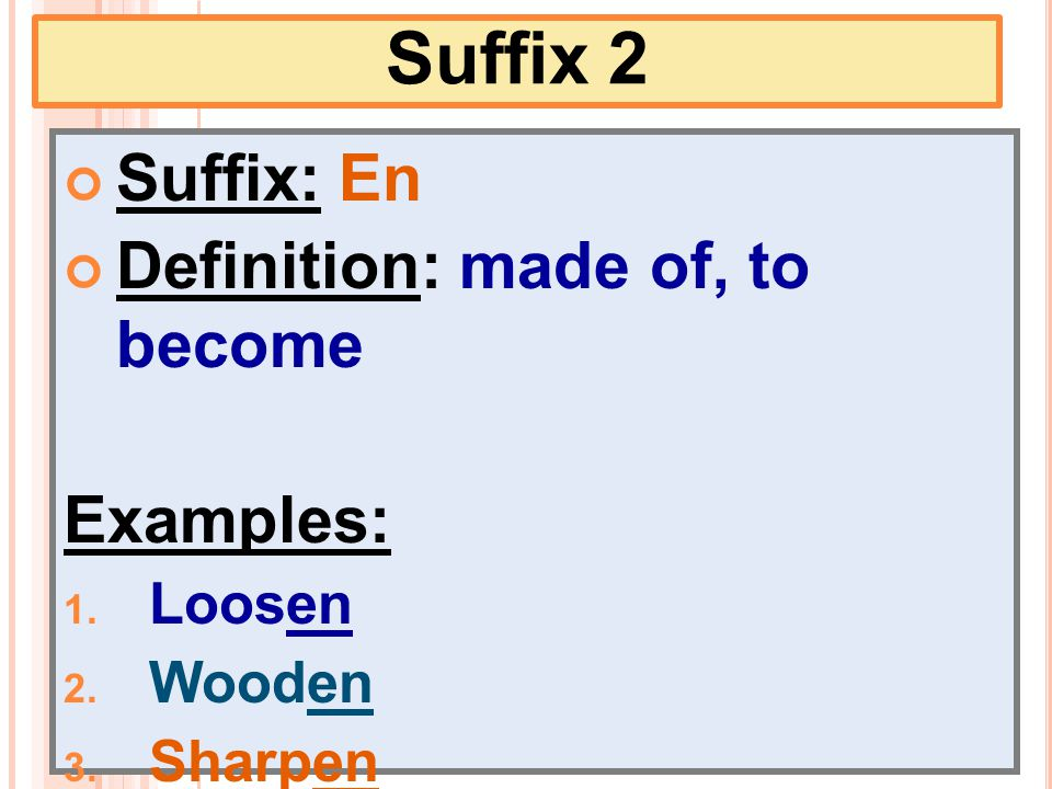 Suffix 2 Suffix: En Definition: made of, to become Examples: 1. Loosen 2. Wooden 3. Sharpen