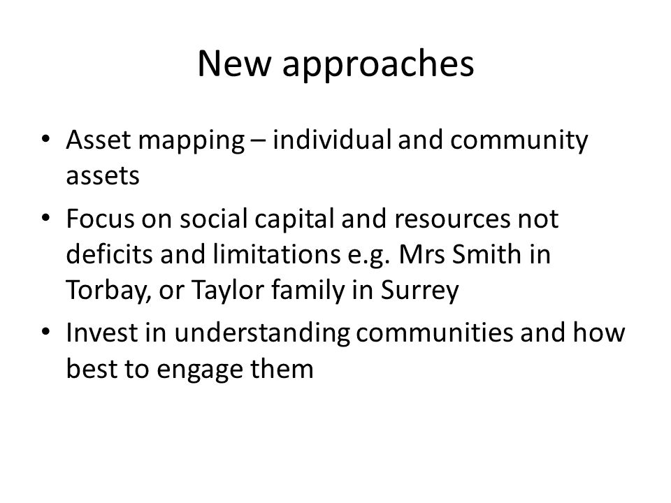 New approaches Asset mapping – individual and community assets Focus on social capital and resources not deficits and limitations e.g. Mrs Smith in To