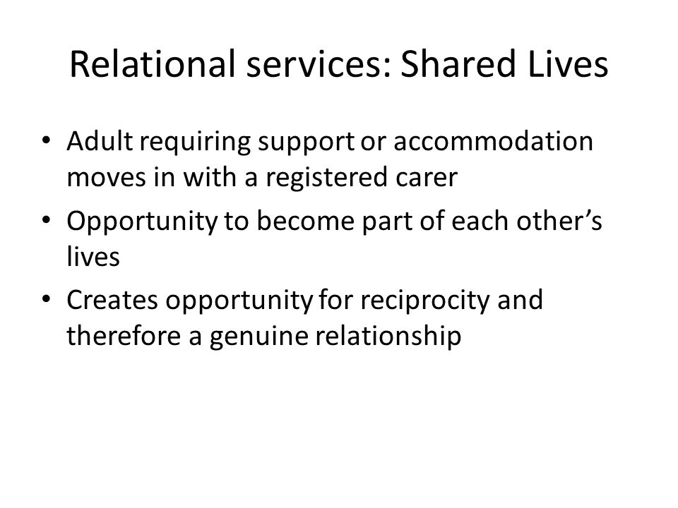 Relational services: Shared Lives Adult requiring support or accommodation moves in with a registered carer Opportunity to become part of each other's lives Creates opportunity for reciprocity and therefore a genuine relationship