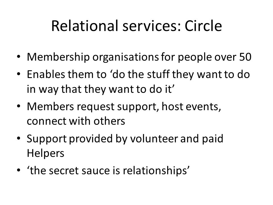 Relational services: Circle Membership organisations for people over 50 Enables them to 'do the stuff they want to do in way that they want to do it' Members request support, host events, connect with others Support provided by volunteer and paid Helpers 'the secret sauce is relationships'