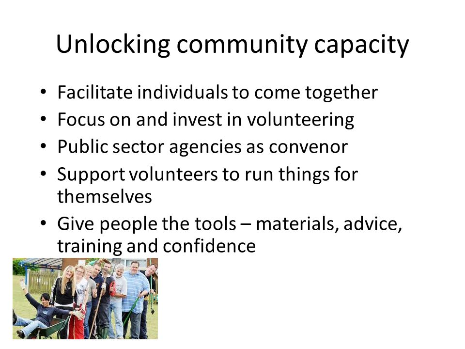 Unlocking community capacity Facilitate individuals to come together Focus on and invest in volunteering Public sector agencies as convenor Support volunteers to run things for themselves Give people the tools – materials, advice, training and confidence