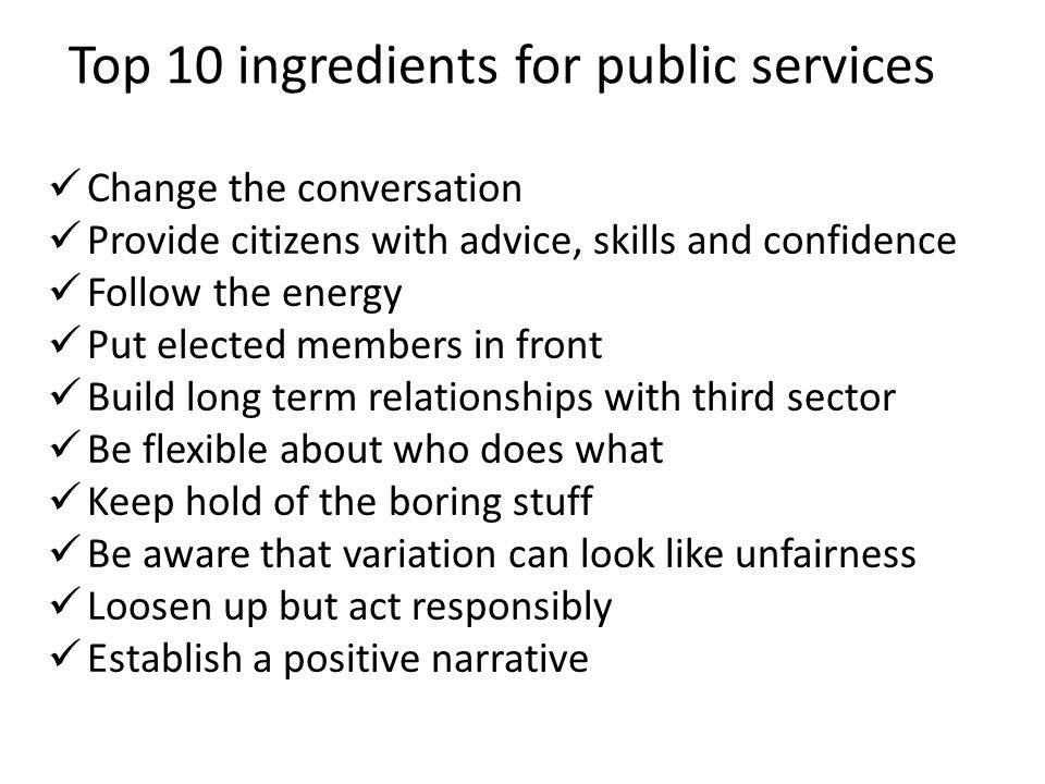 Top 10 ingredients for public services Change the conversation Provide citizens with advice, skills and confidence Follow the energy Put elected membe