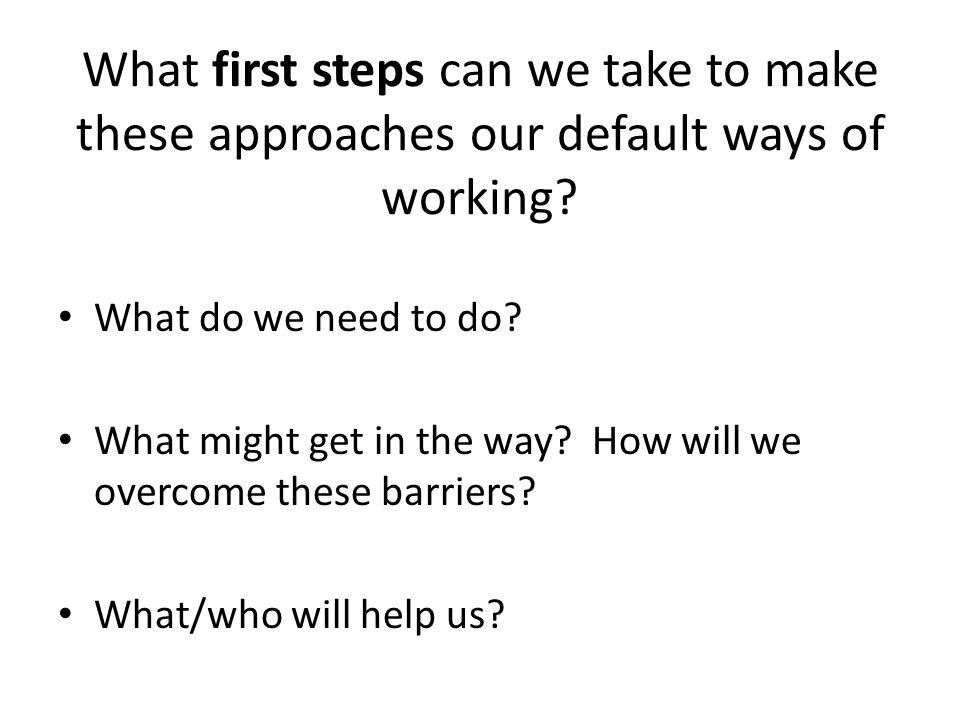 What first steps can we take to make these approaches our default ways of working? What do we need to do? What might get in the way? How will we overc