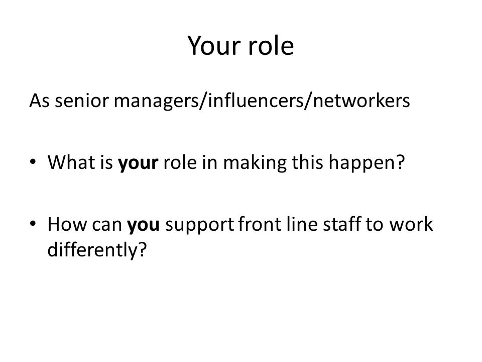 Your role As senior managers/influencers/networkers What is your role in making this happen.