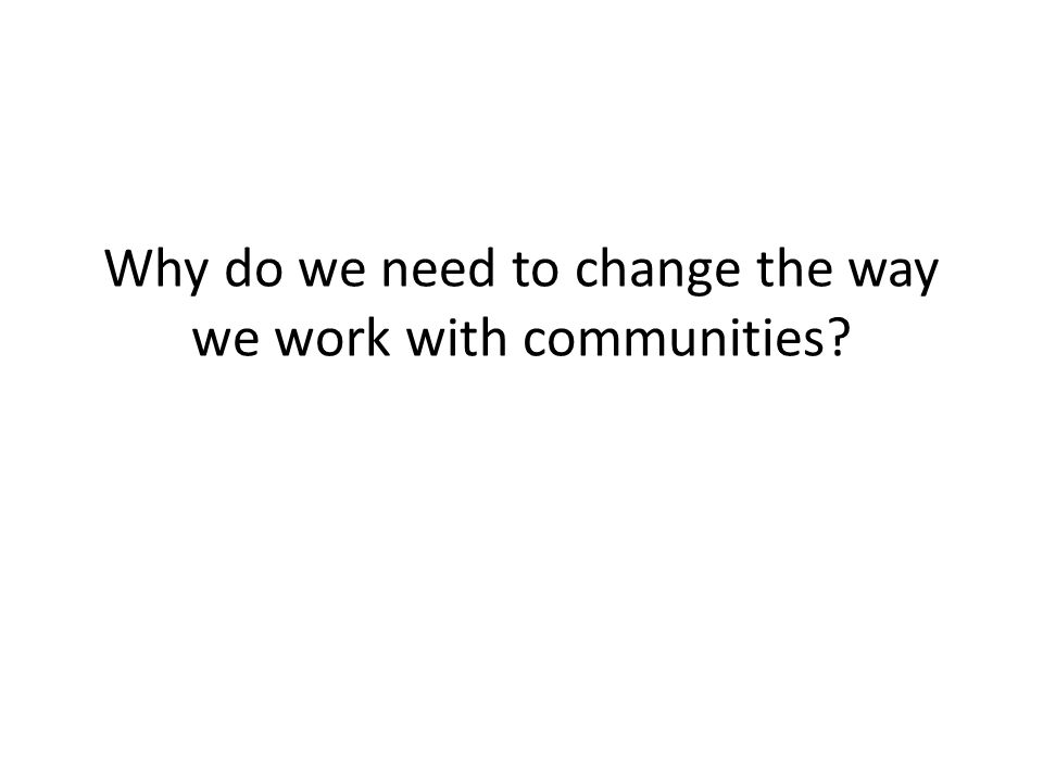 Why do we need to change the way we work with communities
