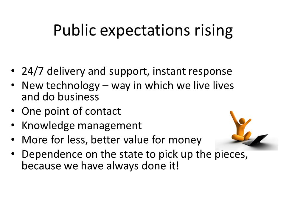 Public expectations rising 24/7 delivery and support, instant response New technology – way in which we live lives and do business One point of contact Knowledge management More for less, better value for money Dependence on the state to pick up the pieces, because we have always done it!