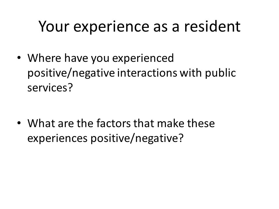 Your experience as a resident Where have you experienced positive/negative interactions with public services? What are the factors that make these exp