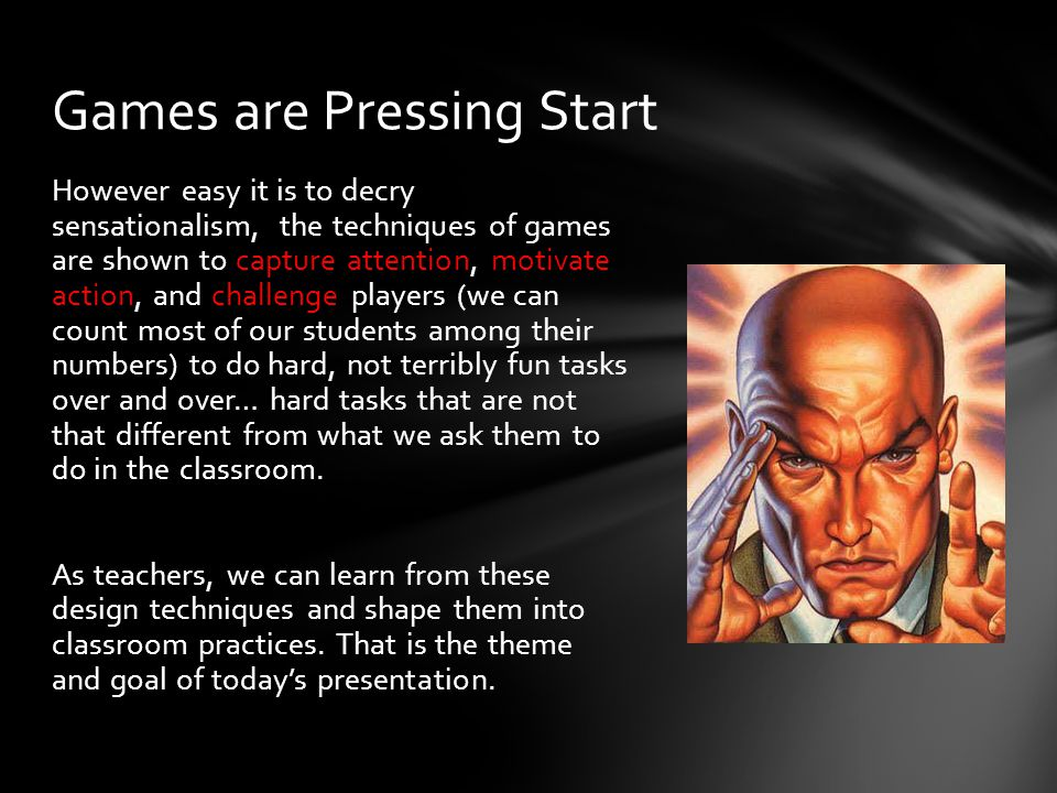 However easy it is to decry sensationalism, the techniques of games are shown to capture attention, motivate action, and challenge players (we can count most of our students among their numbers) to do hard, not terribly fun tasks over and over… hard tasks that are not that different from what we ask them to do in the classroom.